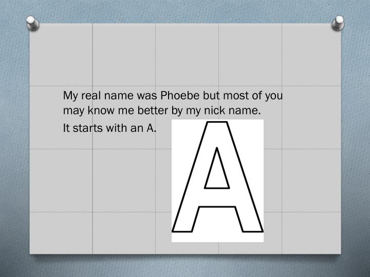 My real name was Phoebe but most of you may know me better by my nick name.