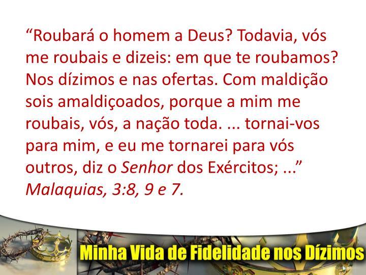 """""""Roubará o homem a Deus? Todavia, vós me roubais e dizeis: em que te roubamos? Nos dízimos e nas ofertas. Com maldição sois amaldiçoados, porque a mim me roubais, vós, a nação toda. ... tornai-vos para mim, e eu me tornarei para vós outros, diz o"""