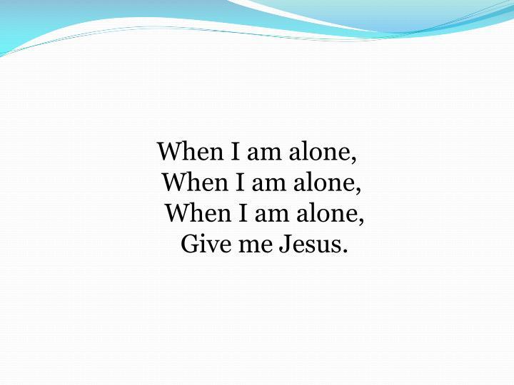 When I am alone,