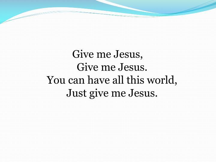 Give me Jesus,