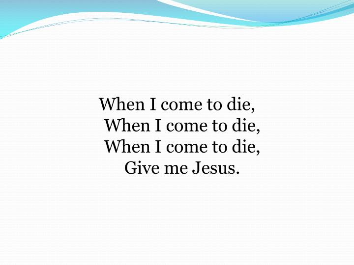 When I come to die,