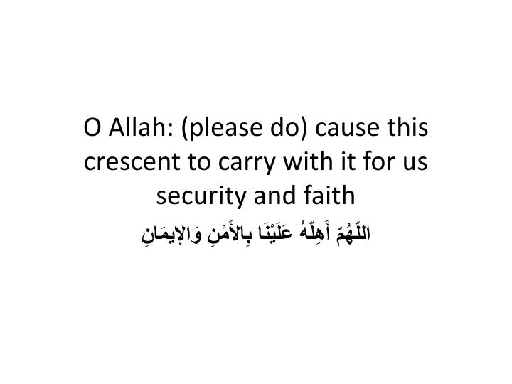 O Allah: (please do) cause this crescent to carry with it for us security and faith
