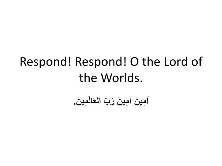 Respond! Respond! O the Lord of the Worlds.