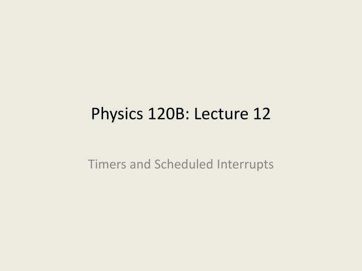 Physics 120B: Lecture 12