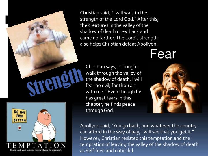 """Christian said, """"I will walk in the strength of the Lord God."""" After this, the creatures in the valley of the shadow of death drew back and came no farther. The Lord's strength also helps Christian defeat Apollyon."""