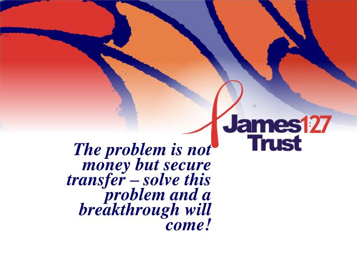 The problem is not money but secure transfer – solve this problem and a breakthrough will come!