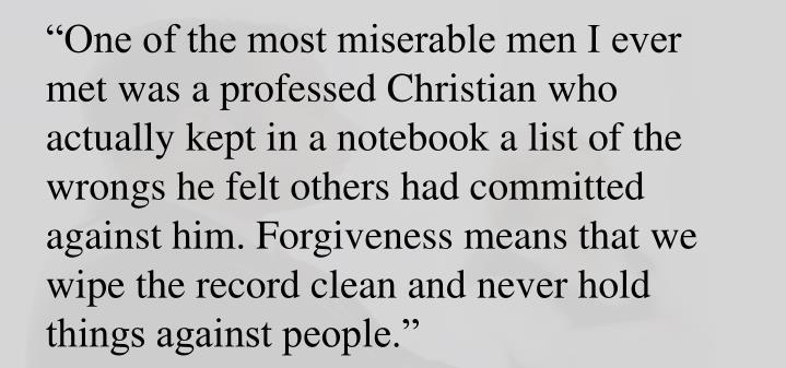 """""""One of the most miserable men I ever met was a professed Christian who actually kept in a notebook a list of the wrongs he felt others had committed against him. Forgiveness means that we wipe the record clean and never hold things against people."""""""