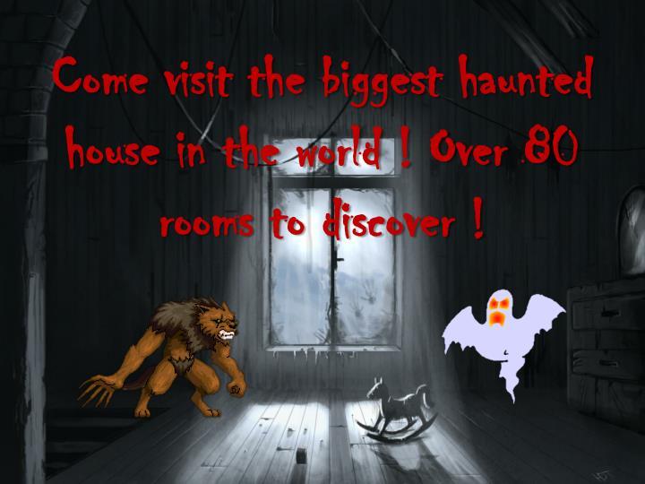 Come visit the biggest haunted house in the world ! Over 80 rooms to discover !