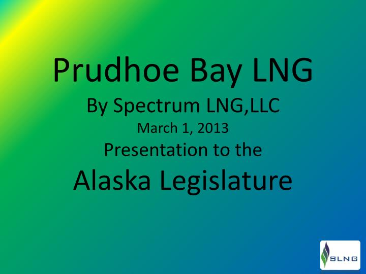 Prudhoe bay lng by spectrum lng llc march 1 2013 presentation to the alaska legislature