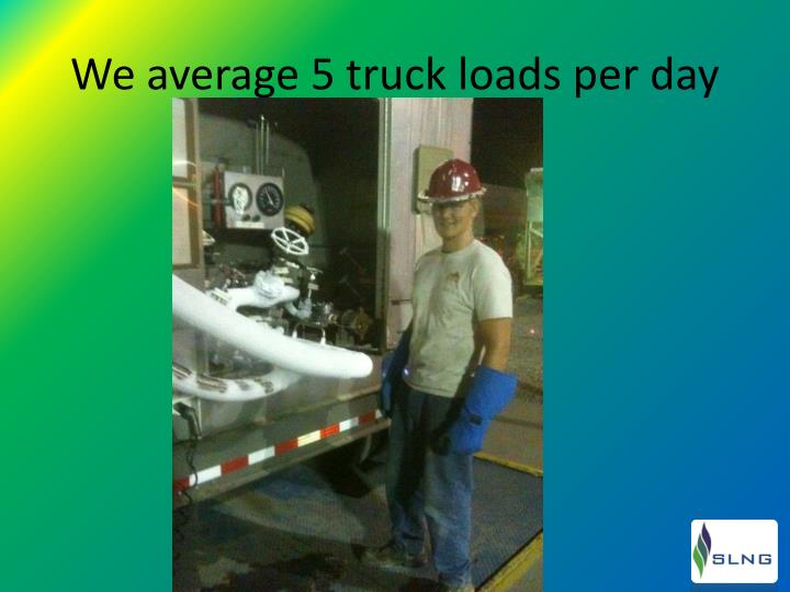 We average 5 truck loads per day