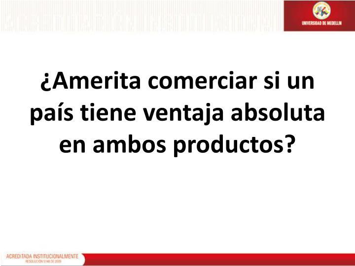 ¿Amerita comerciar si un país tiene ventaja absoluta en ambos productos?