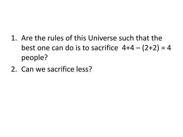 Are the rules of this Universe such that the best one can do is to sacrifice  4+4 – (2+2) = 4 people?