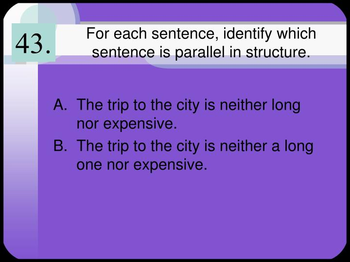 For each sentence, identify which sentence is parallel in structure.