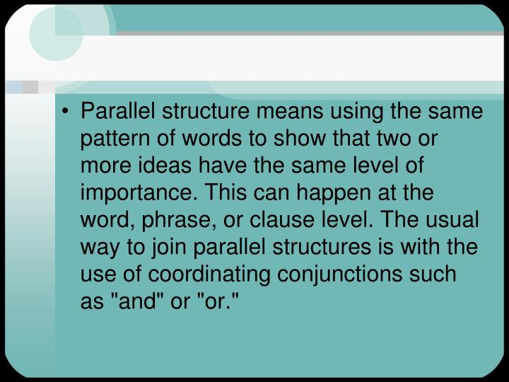Parallel structure means using the same pattern of words to show that two or more ideas have the same level of importance. This can happen at the word, phrase, or clause level. The usual way to join parallel structures is with the use of