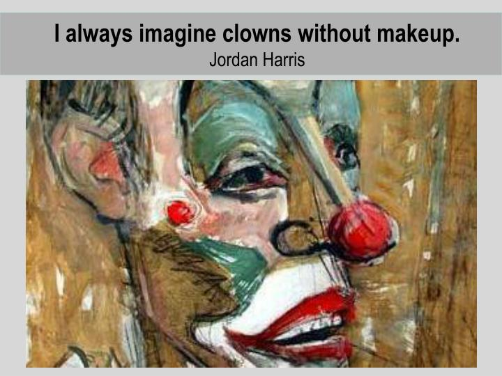 I always imagine clowns without makeup.