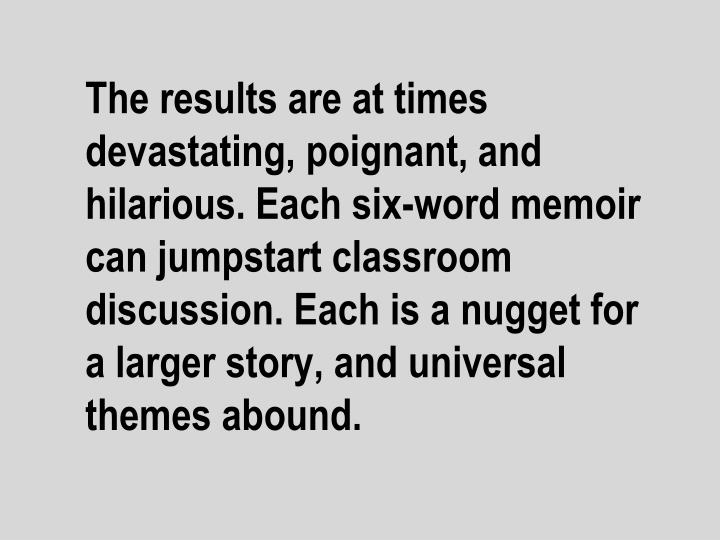 The results are at times devastating, poignant, and hilarious. Each six-word memoir can jumpstart classroom discussion. Each is a nugget for a larger story, and universal themes abound.