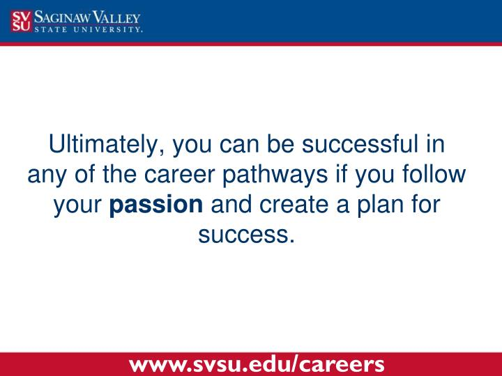 Ultimately, you can be successful in any of the career pathways if you follow your