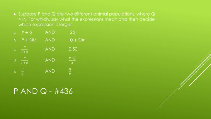 Suppose P and Q are two different animal populations, where Q > P.  For which, say what the expressions mean and then decide which expression is larger.