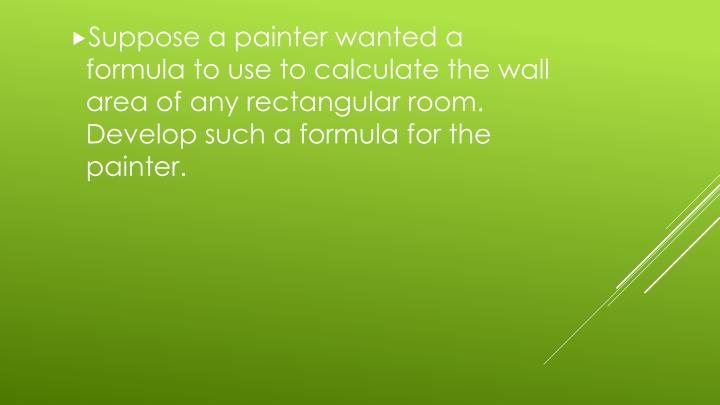 Suppose a painter wanted a formula to use to calculate the wall area of any rectangular room.  Develop such a formula for the painter.