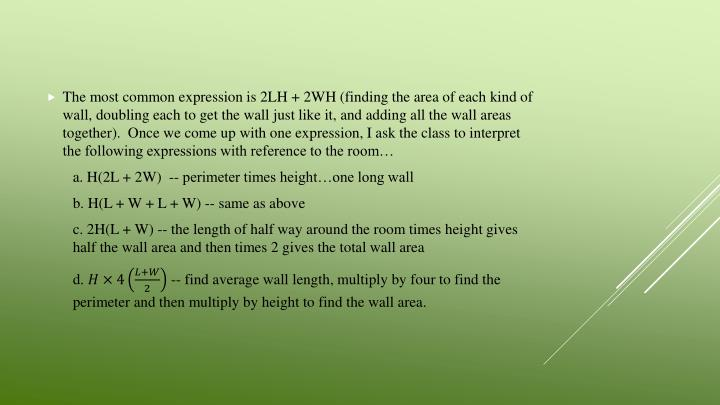 The most common expression is 2LH + 2WH (finding the area of each kind of wall, doubling each to get the wall just like it, and adding all the wall areas together).  Once we come up with one expression, I ask the class to interpret the following expressions with reference to the room…