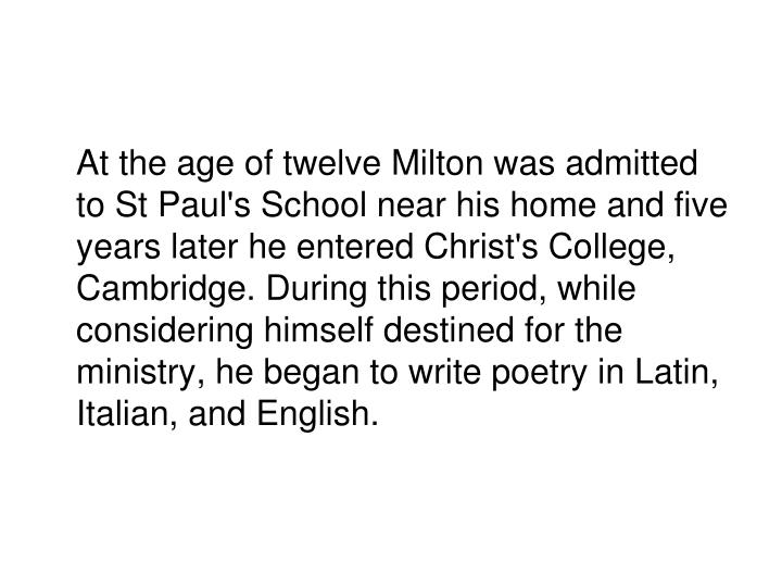At the age of twelve Milton was admitted to St Paul's School near his home and five years later he entered Christ's College, Cambridge. During this period, while considering himself destined for the ministry, he began to write poetry in Latin, Italian, and English.