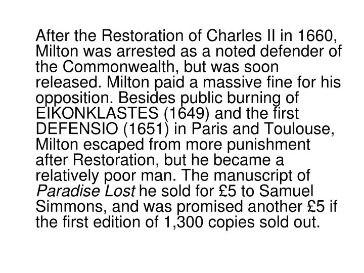 After the Restoration of Charles II in 1660, Milton was arrested as a noted defender of the Commonwealth, but was soon released. Milton paid a massive fine for his opposition. Besides public burning of EIKONKLASTES (1649) and the first DEFENSIO (1651) in Paris and Toulouse, Milton escaped from more punishment after Restoration, but he became a relatively poor man. The manuscript of
