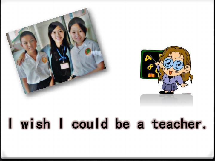 I wish I could be a teacher.