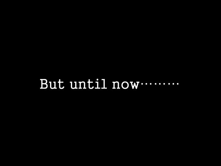 But until now………