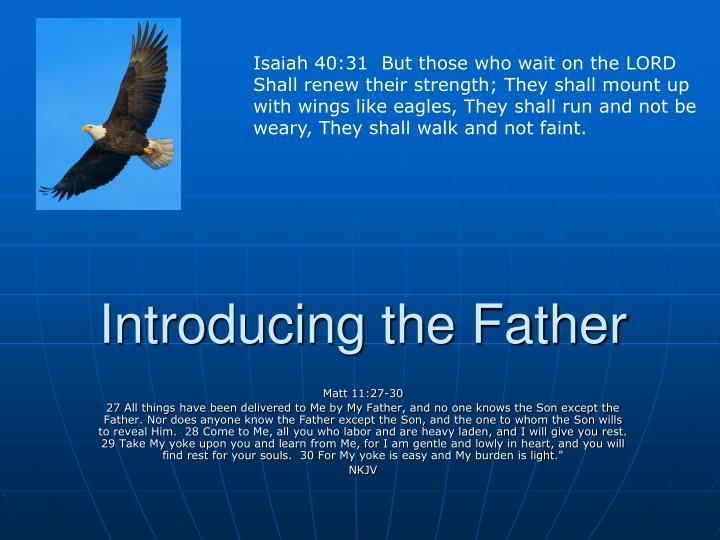 Isaiah 40:31  But those who wait on the LORD Shall renew their strength; They shall mount up with wings like eagles, They shall run and not be weary, They shall walk and not faint.