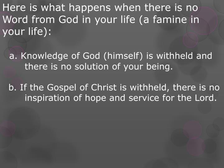 Here is what happens when there is no Word from God in your life (a famine in your life):