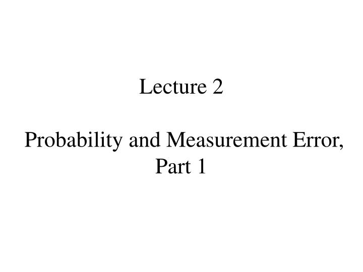 Lecture 2 probability and measurement error part 1