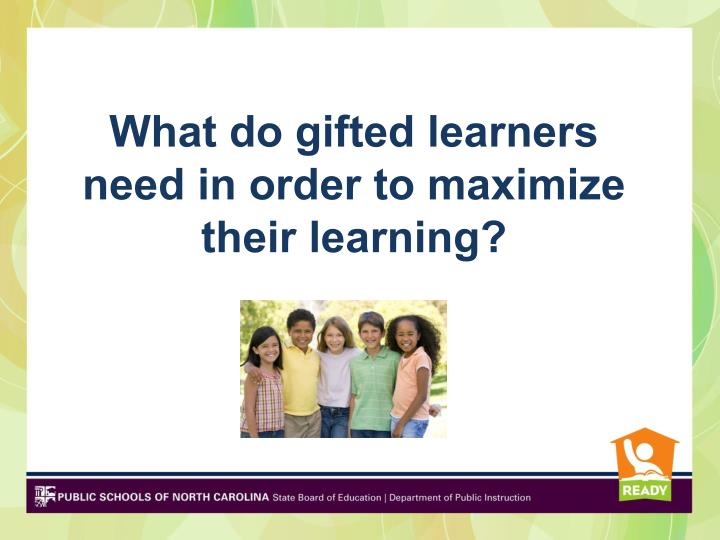 What do gifted learners need in order to maximize their learning?