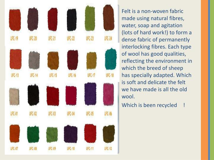Felt is a non-woven fabric made using natural