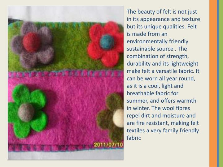 The beauty of felt is not just in its appearance and texture but its unique qualities. Felt is made from an environmentally friendly sustainable source . The combination of strength, durability and its lightweight make felt a versatile fabric. It can be worn all year round, as it is a cool, light and breathable fabric for summer, and offers warmth in winter. The wool