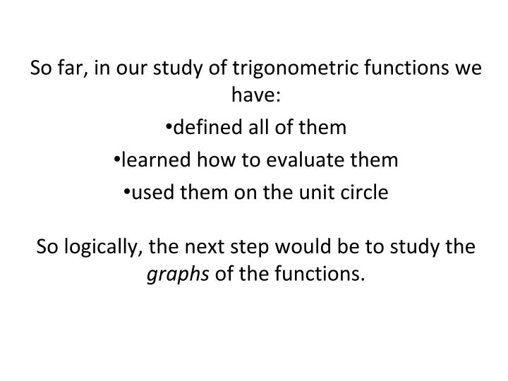 So far, in our study of trigonometric functions we have: