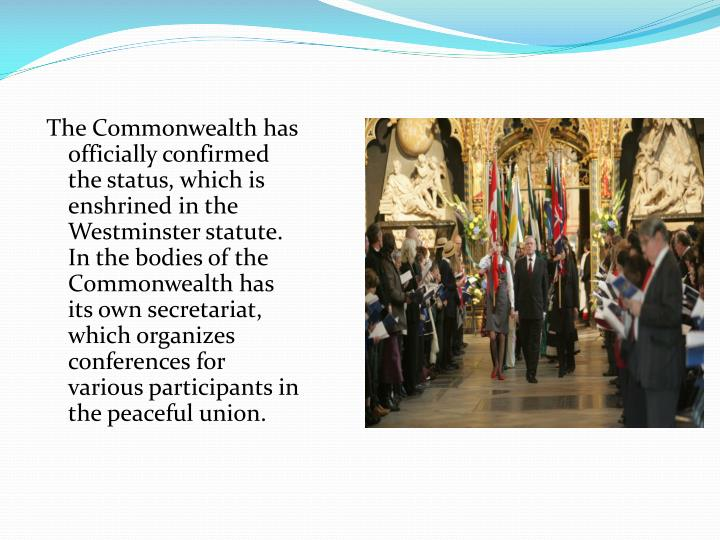 The Commonwealth has officially confirmed the status, which is enshrined in the Westminster statute. In the bodies of the Commonwealth has its own secretariat, which organizes conferences for various participants in the peaceful union.