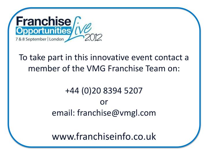 To take part in this innovative event contact a member of the VMG Franchise Team on: