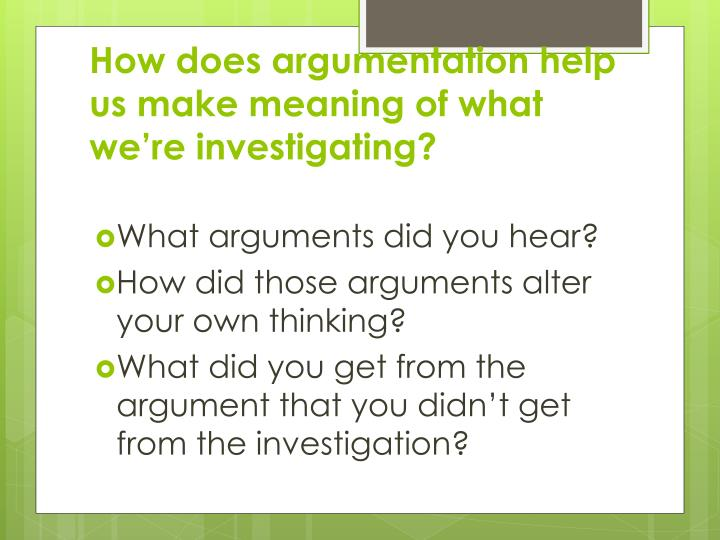 How does argumentation help us make meaning of what we're investigating?