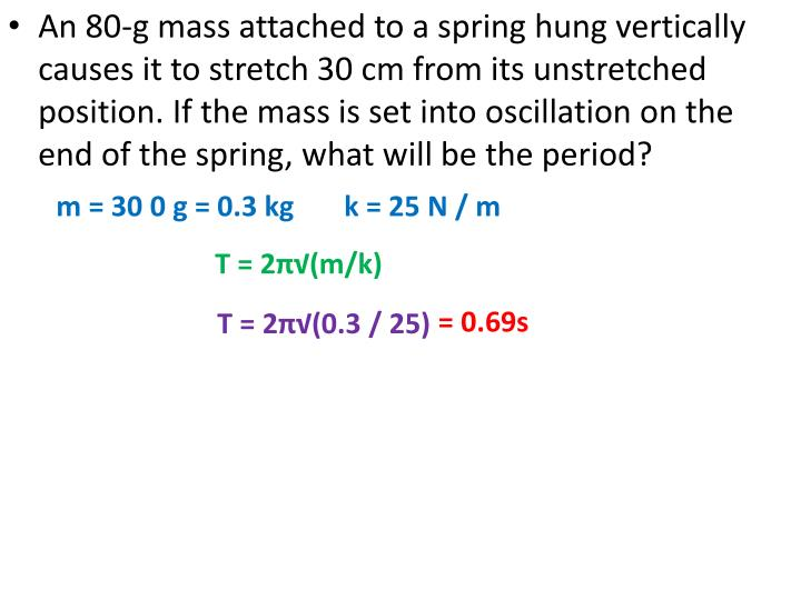 An 80-g mass attached to a spring hung vertically causes it to stretch 30 cm from its unstretched position. If the mass is set into oscillation on the end of the spring, what will be the period?