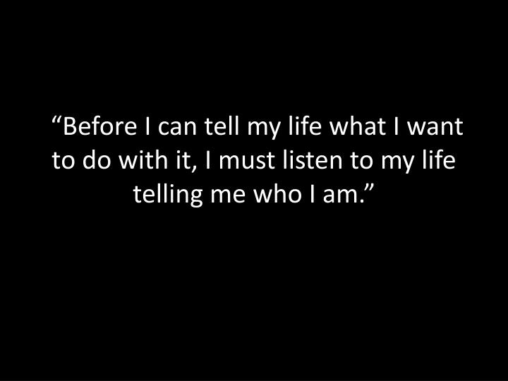 """""""Before I can tell my life what I want to do with it, I must listen to my life telling me who I am."""""""