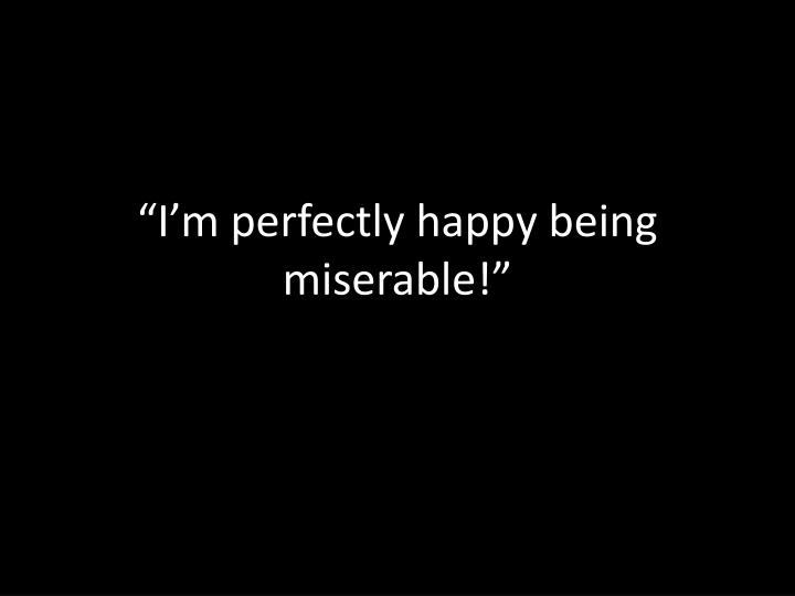 """""""I'm perfectly happy being miserable!"""""""
