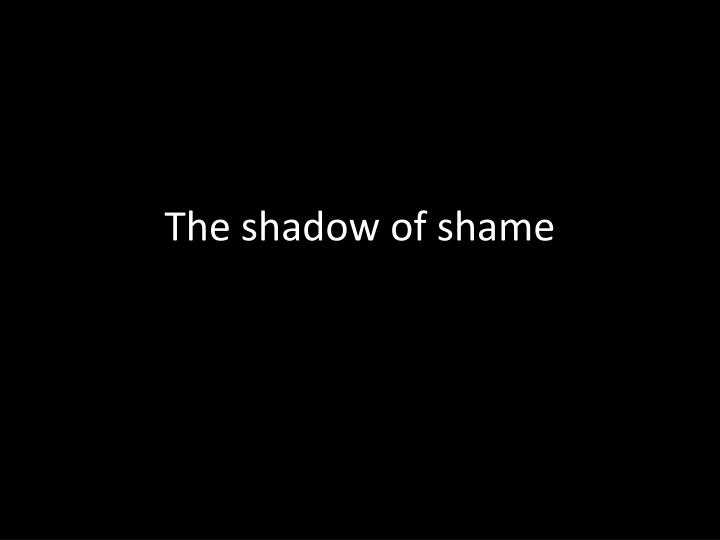 The shadow of shame