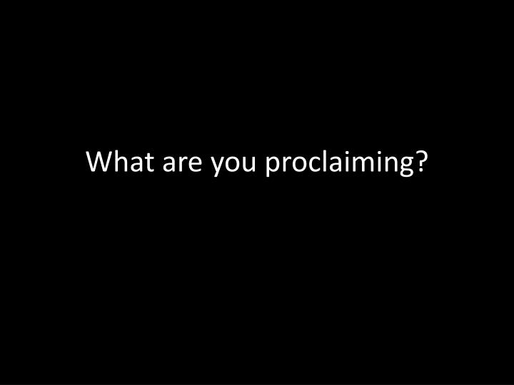 What are you proclaiming?