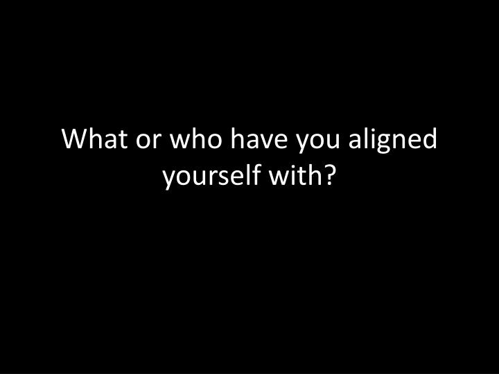 What or who have you aligned yourself with?