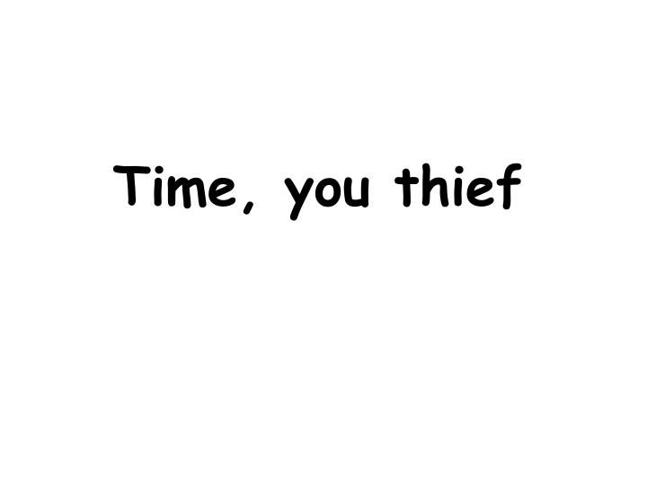 Time, you thief