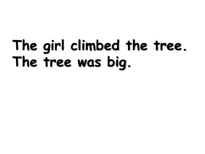 The girl climbed the tree. The tree was big.