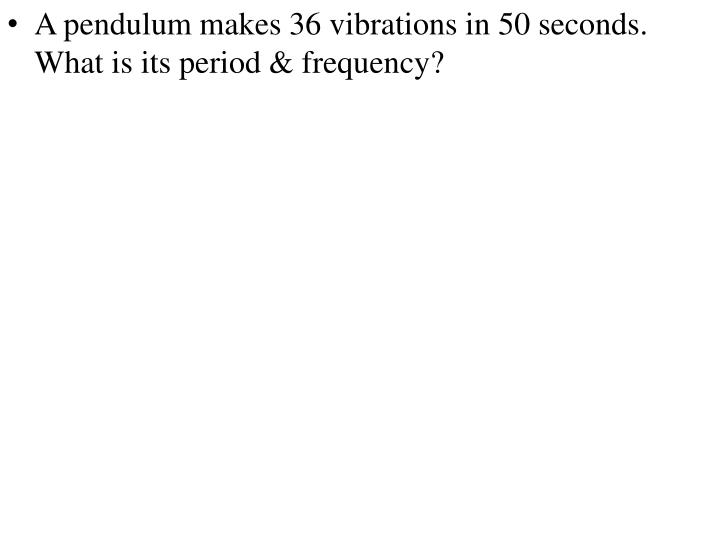 A pendulum makes 36 vibrations in 50 seconds.  What is its period & frequency?