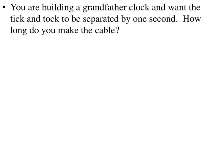 You are building a grandfather clock and want the tick and tock to be separated by one second.  How long do you make the cable
