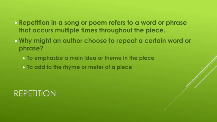 Repetition in a song or poem refers to a word or phrase that occurs multiple times throughout the piece.