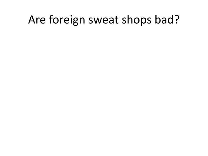 Are foreign sweat shops bad?